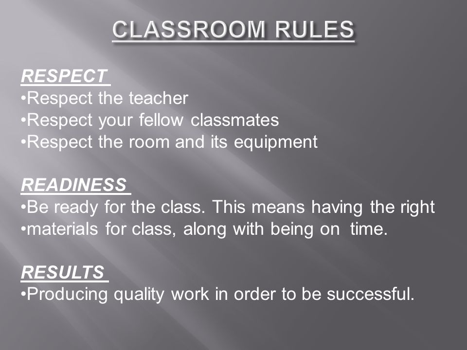 RESPECT Respect the teacher Respect your fellow classmates Respect the room and its equipment READINESS Be ready for the class.