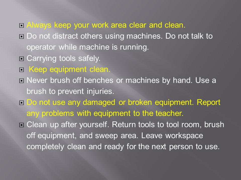  Always keep your work area clear and clean.  Do not distract others using machines.