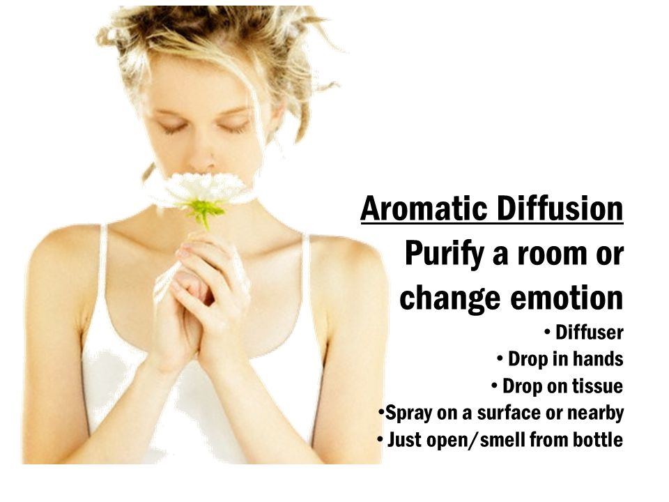 Aromatic Diffusion Purify a room or change emotion Diffuser Drop in hands Drop on tissue Spray on a surface or nearby Just open/smell from bottle