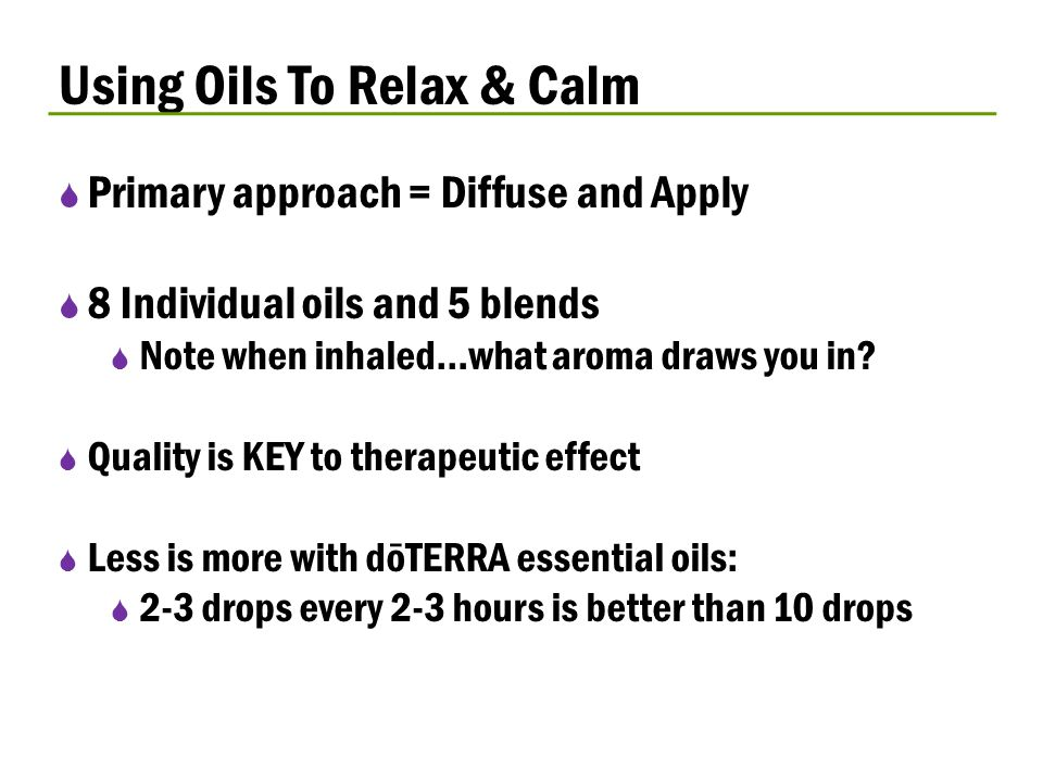 Using Oils To Relax & Calm  Primary approach = Diffuse and Apply  8 Individual oils and 5 blends  Note when inhaled…what aroma draws you in?  Qual