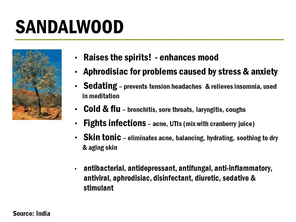 SANDALWOOD Raises the spirits! - enhances mood Aphrodisiac for problems caused by stress & anxiety Sedating – prevents tension headaches & relieves in