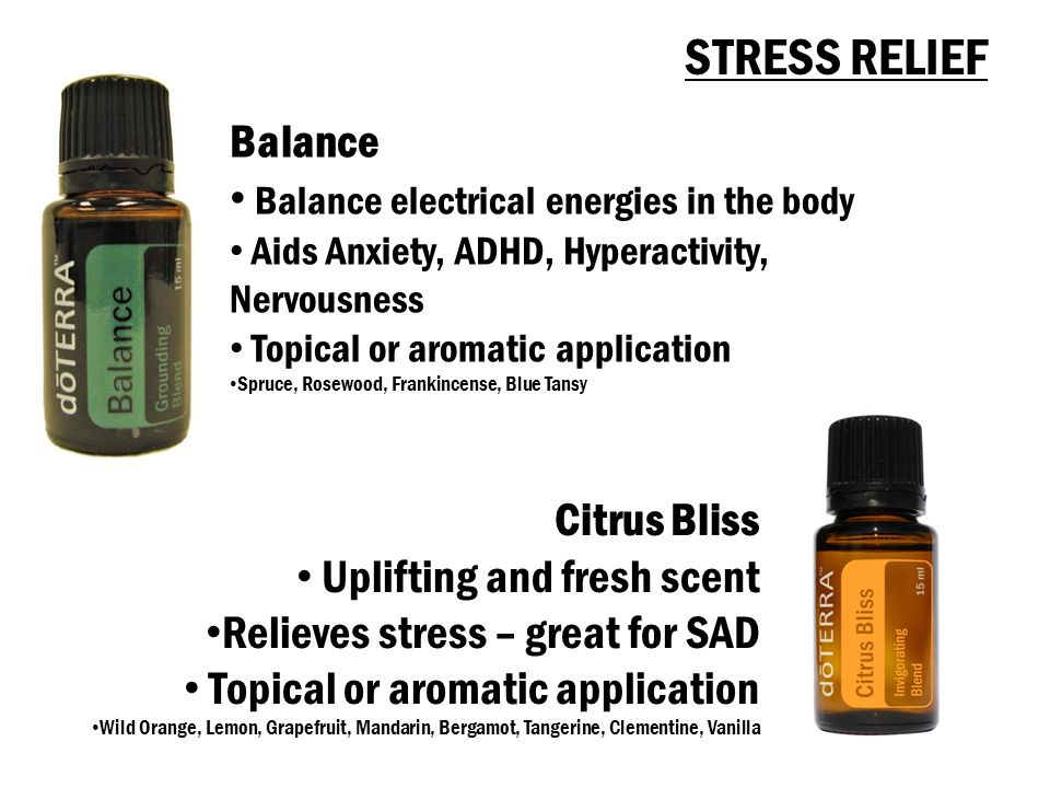 Citrus Bliss Uplifting and fresh scent Relieves stress – great for SAD Topical or aromatic application Wild Orange, Lemon, Grapefruit, Mandarin, Bergamot, Tangerine, Clementine, Vanilla Balance Balance electrical energies in the body Aids Anxiety, ADHD, Hyperactivity, Nervousness Topical or aromatic application Spruce, Rosewood, Frankincense, Blue Tansy STRESS RELIEF