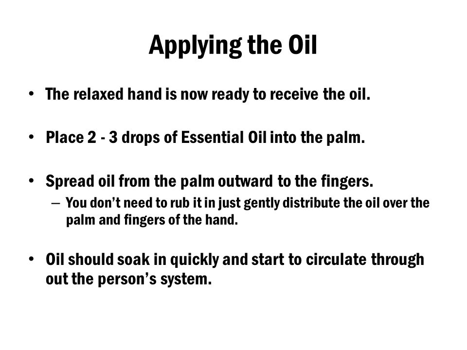 Applying the Oil The relaxed hand is now ready to receive the oil. Place 2 - 3 drops of Essential Oil into the palm. Spread oil from the palm outward