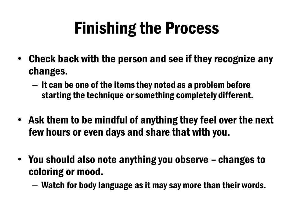 Finishing the Process Check back with the person and see if they recognize any changes. – It can be one of the items they noted as a problem before st