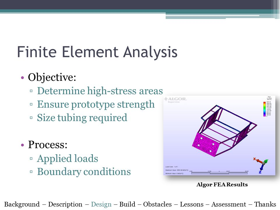 Finite Element Analysis Objective: ▫Determine high-stress areas ▫Ensure prototype strength ▫Size tubing required Process: ▫Applied loads ▫Boundary con