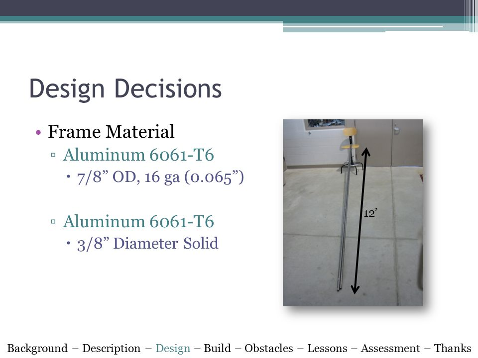 Design Decisions Frame Material ▫Aluminum 6061-T6  7/8 OD, 16 ga (0.065 ) ▫Aluminum 6061-T6  3/8 Diameter Solid Background – Description – Design – Build – Obstacles – Lessons – Assessment – Thanks 12'
