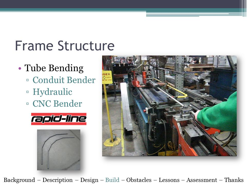 Frame Structure Tube Bending ▫Conduit Bender ▫Hydraulic ▫CNC Bender Background – Description – Design – Build – Obstacles – Lessons – Assessment – Thanks