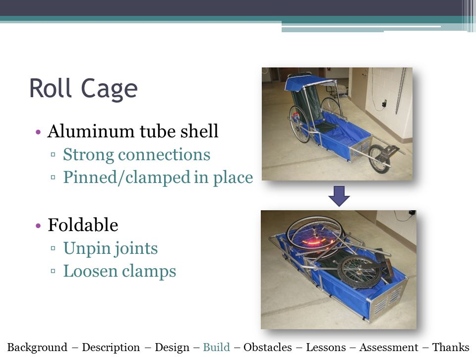 Roll Cage Aluminum tube shell ▫Strong connections ▫Pinned/clamped in place Foldable ▫Unpin joints ▫Loosen clamps Background – Description – Design – Build – Obstacles – Lessons – Assessment – Thanks