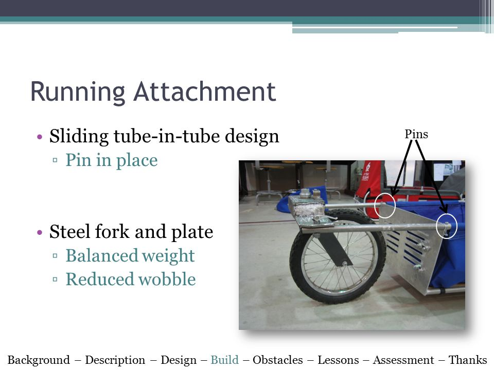Running Attachment Sliding tube-in-tube design ▫Pin in place Steel fork and plate ▫Balanced weight ▫Reduced wobble Pins Background – Description – Design – Build – Obstacles – Lessons – Assessment – Thanks