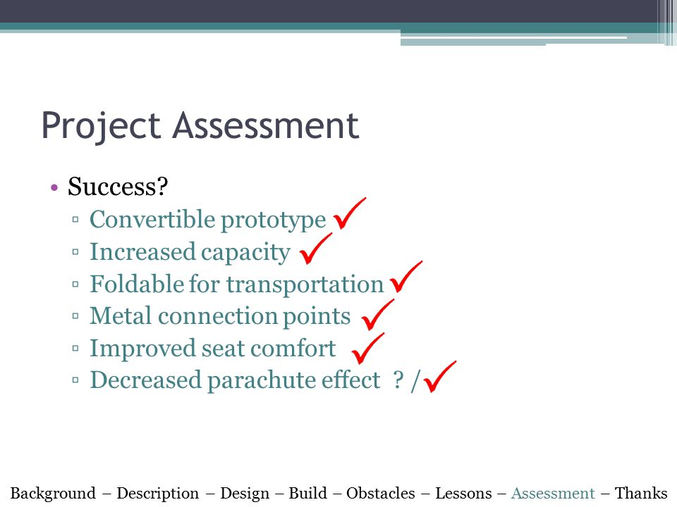 Project Assessment Success? ▫Convertible prototype ▫Increased capacity ▫Foldable for transportation ▫Metal connection points ▫Improved seat comfort ▫D