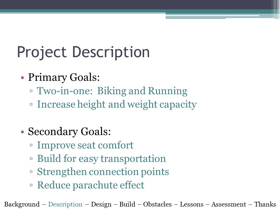 Project Description Primary Goals: ▫Two-in-one: Biking and Running ▫Increase height and weight capacity Secondary Goals: ▫Improve seat comfort ▫Build for easy transportation ▫Strengthen connection points ▫Reduce parachute effect Background – Description – Design – Build – Obstacles – Lessons – Assessment – Thanks