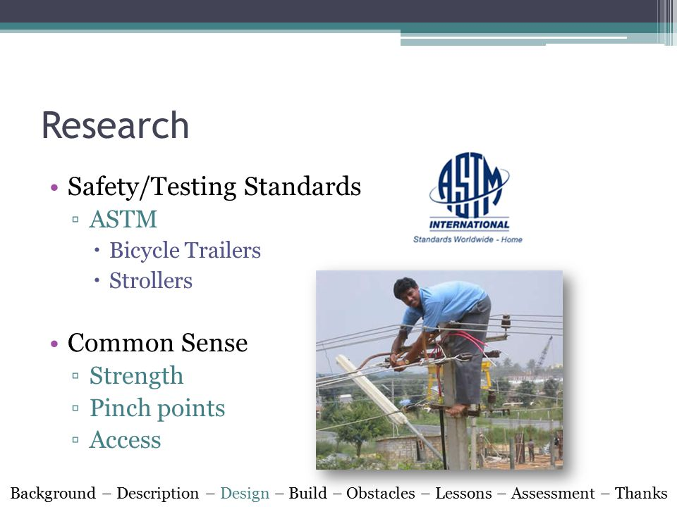 Research Safety/Testing Standards ▫ASTM  Bicycle Trailers  Strollers Common Sense ▫Strength ▫Pinch points ▫Access Background – Description – Design – Build – Obstacles – Lessons – Assessment – Thanks