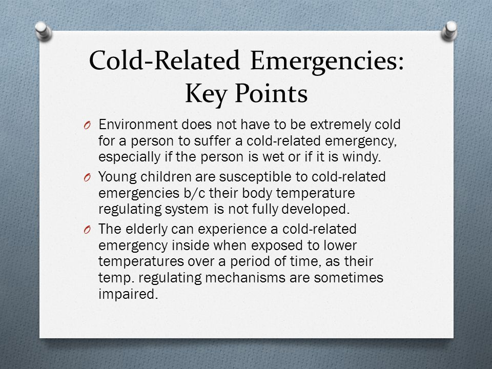 Cold-Related Emergencies: Key Points O Environment does not have to be extremely cold for a person to suffer a cold-related emergency, especially if the person is wet or if it is windy.