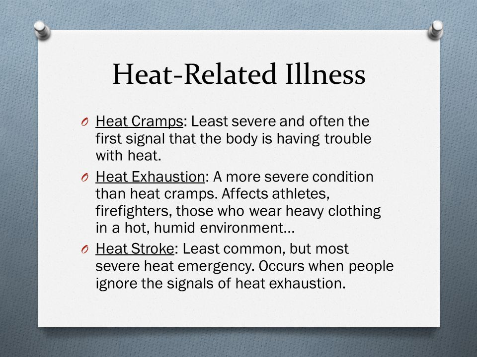 Heat-Related Illness O Heat Cramps: Least severe and often the first signal that the body is having trouble with heat.