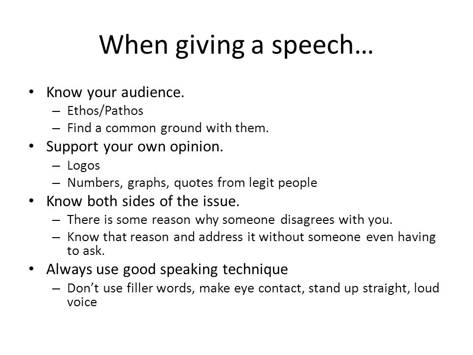 When giving a speech… Know your audience. – Ethos/Pathos – Find a common ground with them.