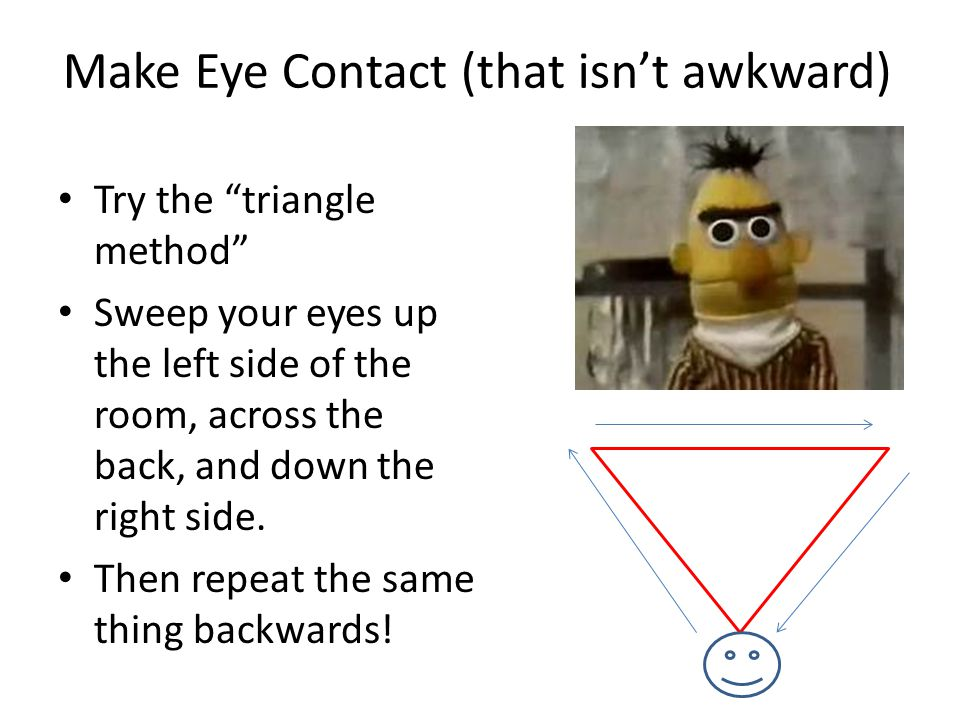 Make Eye Contact (that isn't awkward) Try the triangle method Sweep your eyes up the left side of the room, across the back, and down the right side.