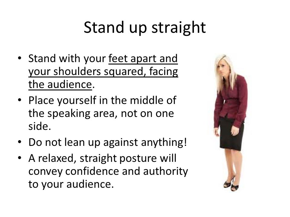 Stand up straight Stand with your feet apart and your shoulders squared, facing the audience.