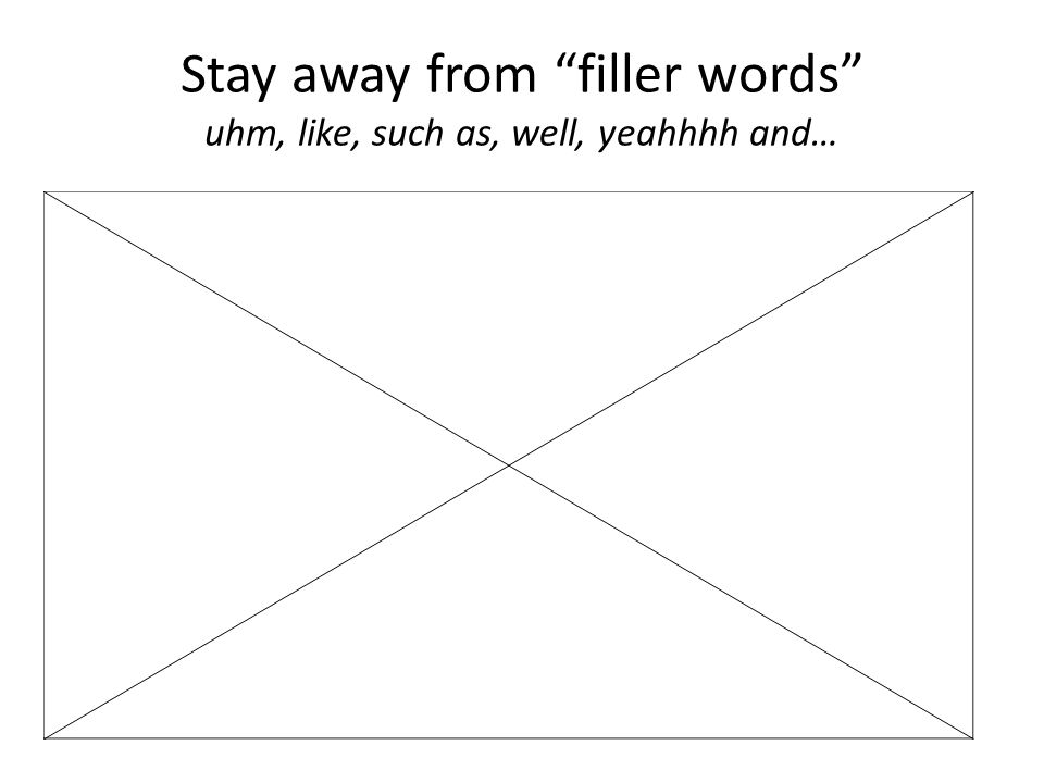 Stay away from filler words uhm, like, such as, well, yeahhhh and…