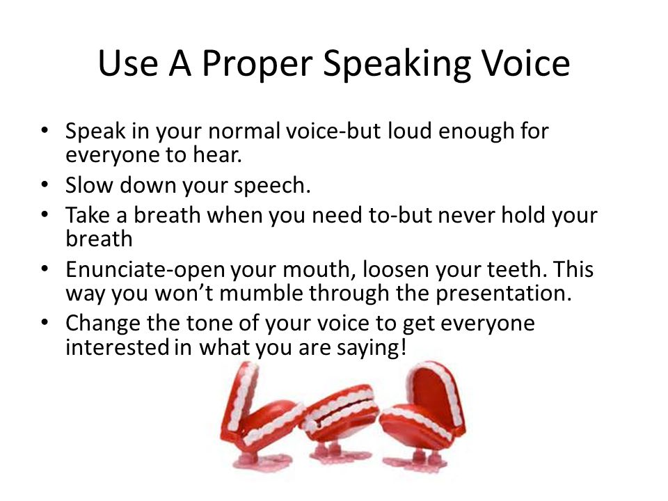Use A Proper Speaking Voice Speak in your normal voice-but loud enough for everyone to hear.