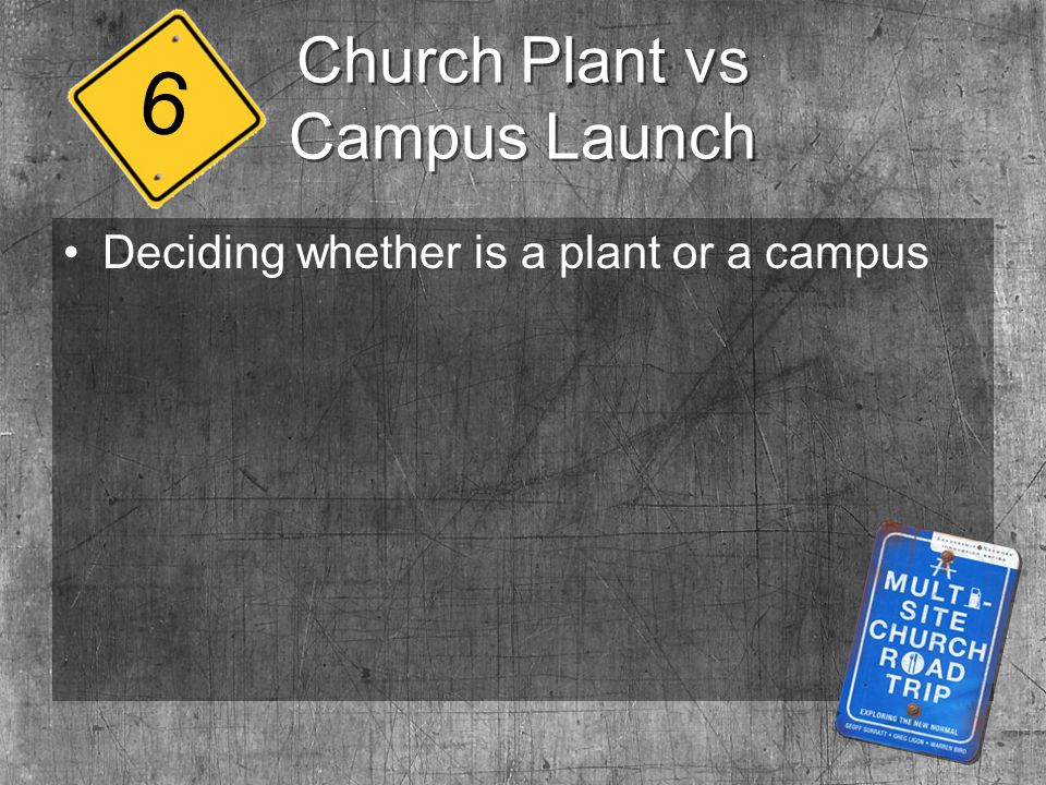 Church Plant vs Campus Launch Deciding whether is a plant or a campus 6