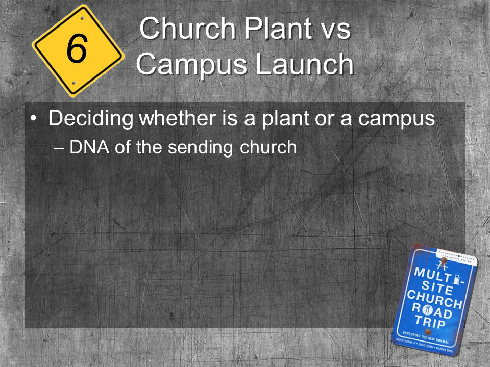 Church Plant vs Campus Launch Deciding whether is a plant or a campus –DNA of the sending church 6