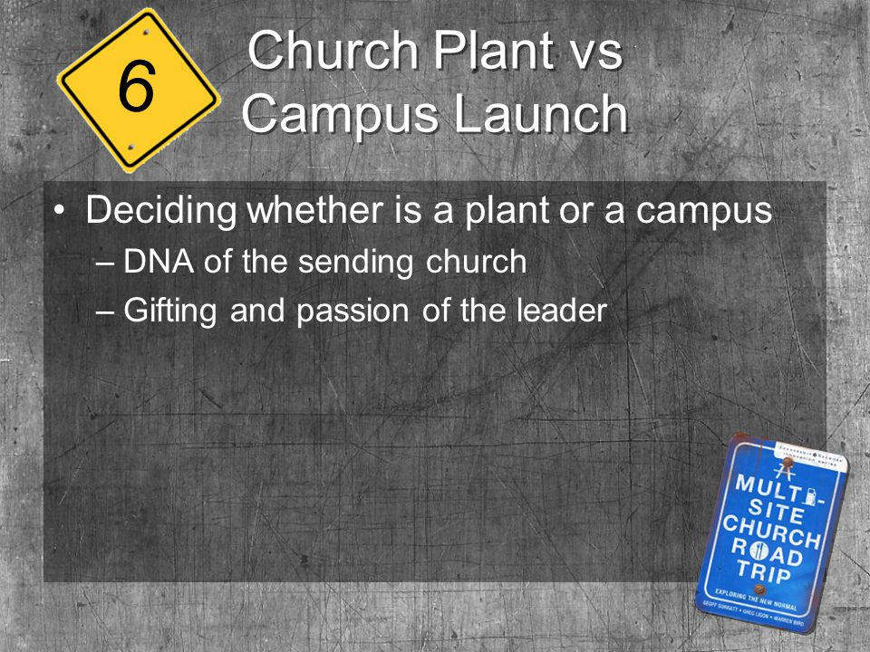 Church Plant vs Campus Launch Deciding whether is a plant or a campus –DNA of the sending church –Gifting and passion of the leader 6
