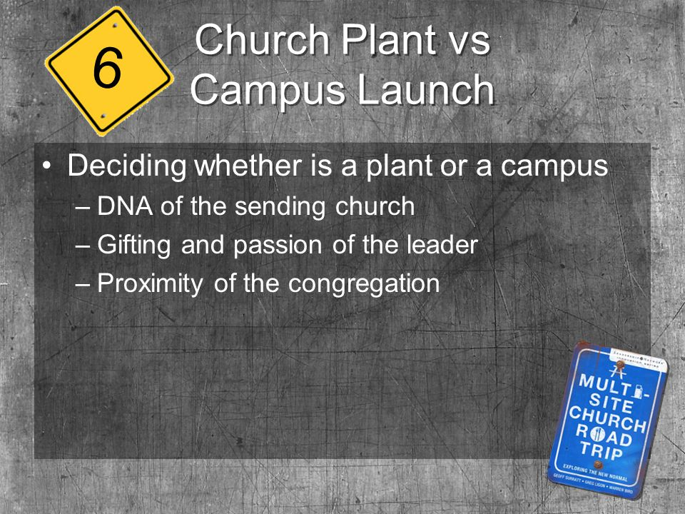 Church Plant vs Campus Launch Deciding whether is a plant or a campus –DNA of the sending church –Gifting and passion of the leader –Proximity of the congregation 6