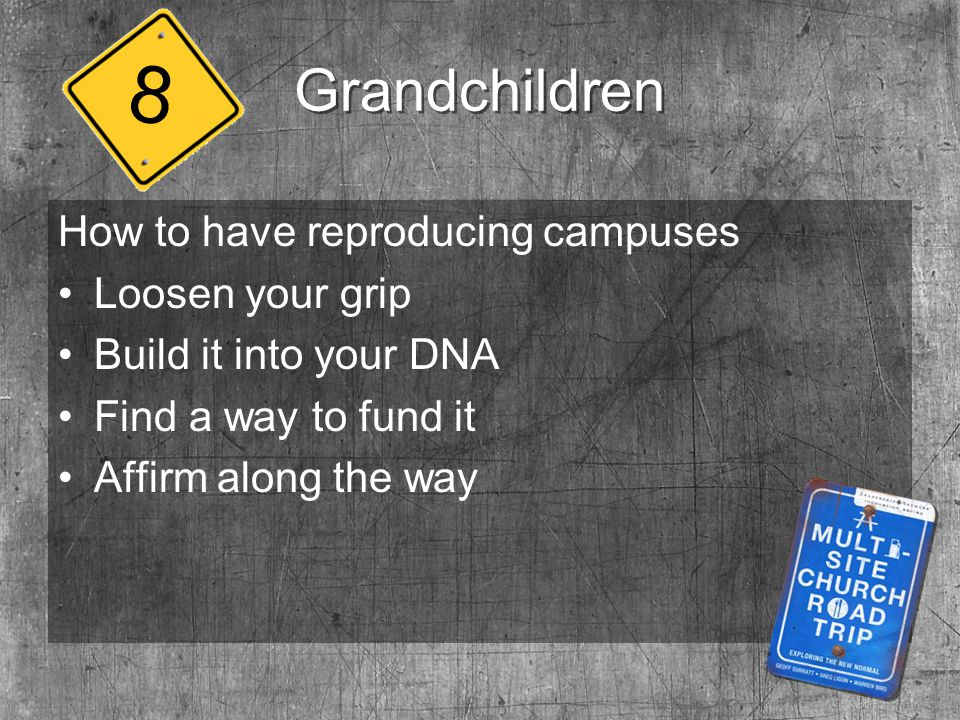 Grandchildren How to have reproducing campuses Loosen your grip Build it into your DNA Find a way to fund it Affirm along the way 8