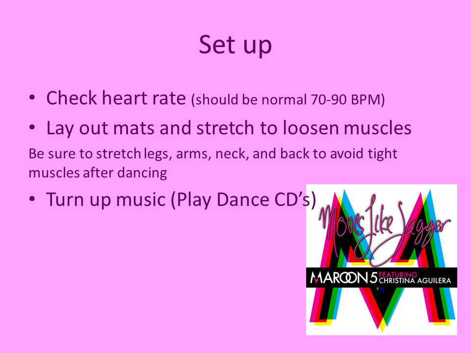 Set up Check heart rate (should be normal 70-90 BPM) Lay out mats and stretch to loosen muscles Be sure to stretch legs, arms, neck, and back to avoid tight muscles after dancing Turn up music (Play Dance CD's)