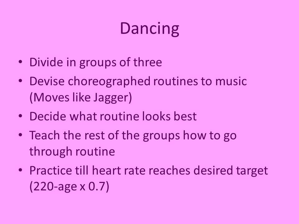 Dancing Divide in groups of three Devise choreographed routines to music (Moves like Jagger) Decide what routine looks best Teach the rest of the groups how to go through routine Practice till heart rate reaches desired target (220-age x 0.7)