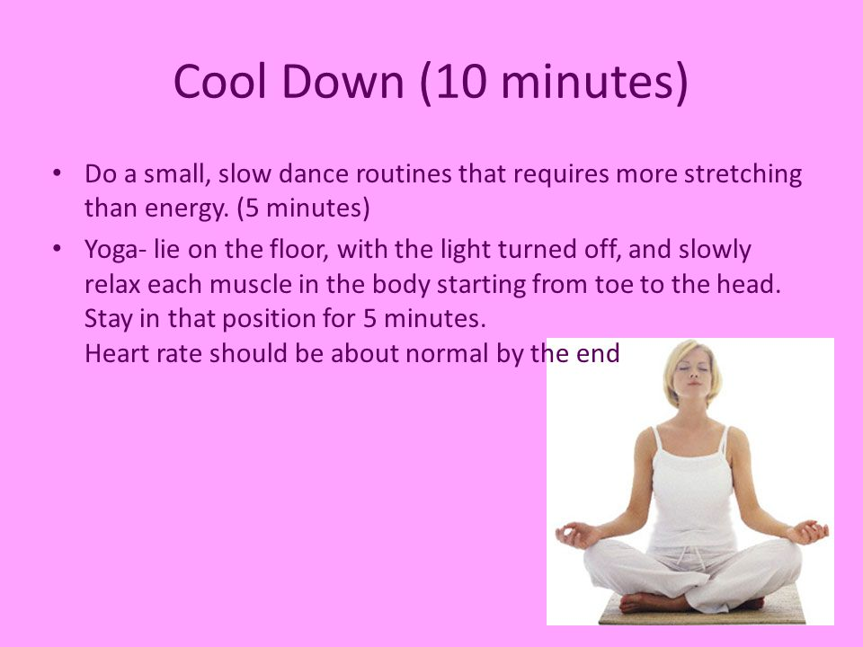 Cool Down (10 minutes) Do a small, slow dance routines that requires more stretching than energy. (5 minutes) Yoga- lie on the floor, with the light t