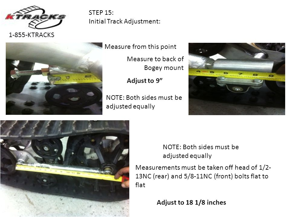 STEP 15: Initial Track Adjustment: 1-855-KTRACKS Measurements must be taken off head of 1/2- 13NC (rear) and 5/8-11NC (front) bolts flat to flat Adjust to 18 1/8 inches Measure from this point Measure to back of Bogey mount Adjust to 9 NOTE: Both sides must be adjusted equally