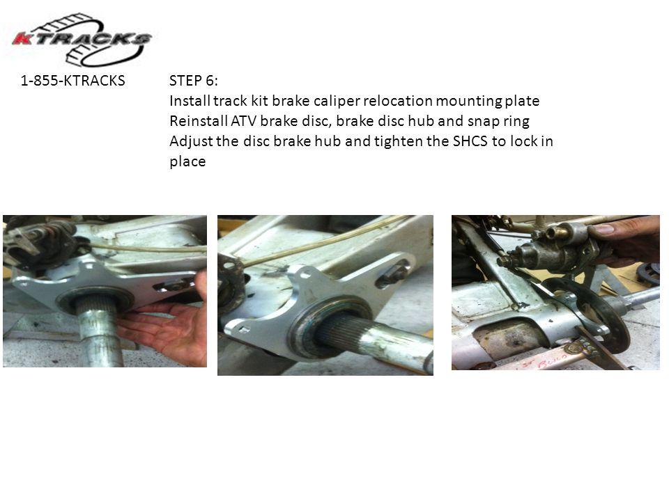 STEP 6: Install track kit brake caliper relocation mounting plate Reinstall ATV brake disc, brake disc hub and snap ring Adjust the disc brake hub and