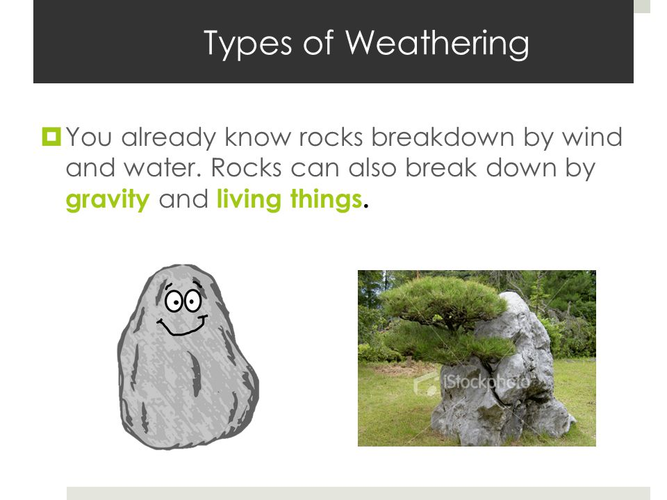 Types of Weathering  You already know rocks breakdown by wind and water.