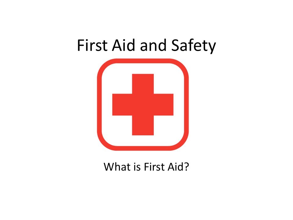 First Aid and Safety What is First Aid