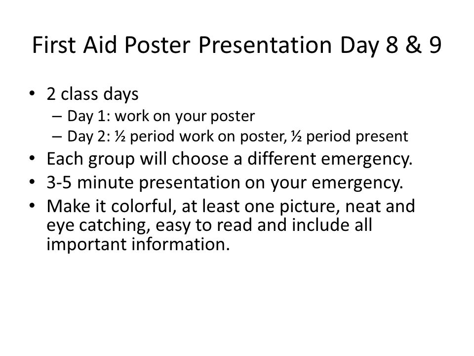 First Aid Poster Presentation Day 8 & 9 2 class days – Day 1: work on your poster – Day 2: ½ period work on poster, ½ period present Each group will choose a different emergency.