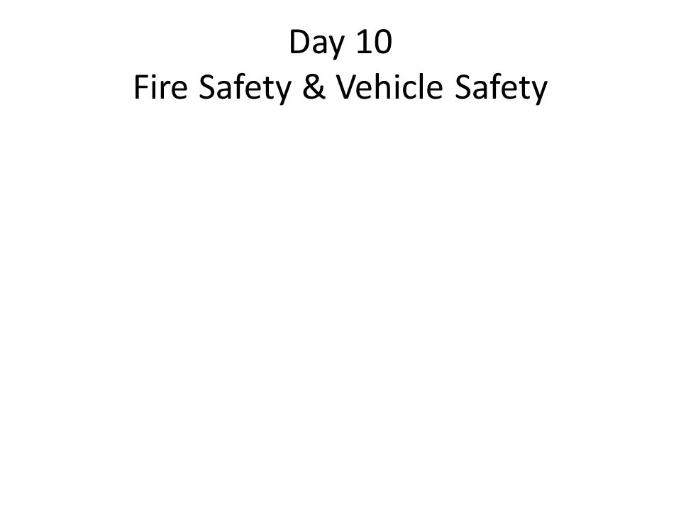 Day 10 Fire Safety & Vehicle Safety