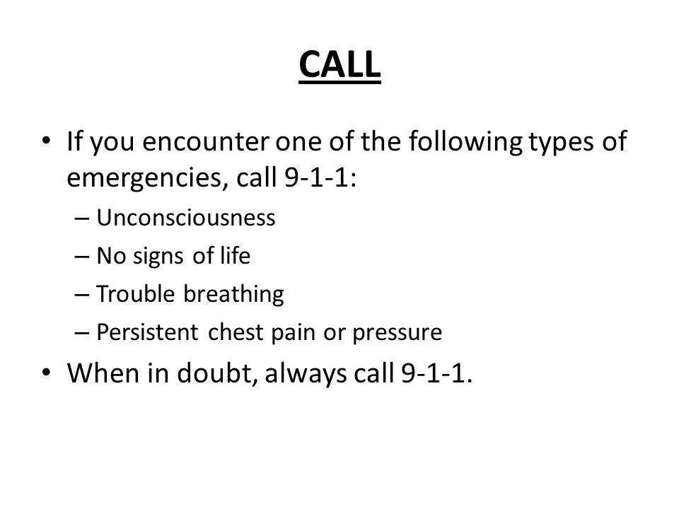 CALL If you encounter one of the following types of emergencies, call 9-1-1: – Unconsciousness – No signs of life – Trouble breathing – Persistent chest pain or pressure When in doubt, always call 9-1-1.
