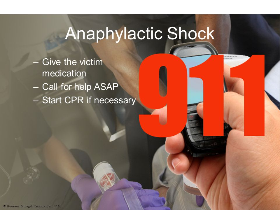 Anaphylactic Shock –Give the victim medication –Call for help ASAP –Start CPR if necessary © Business & Legal Reports, Inc.