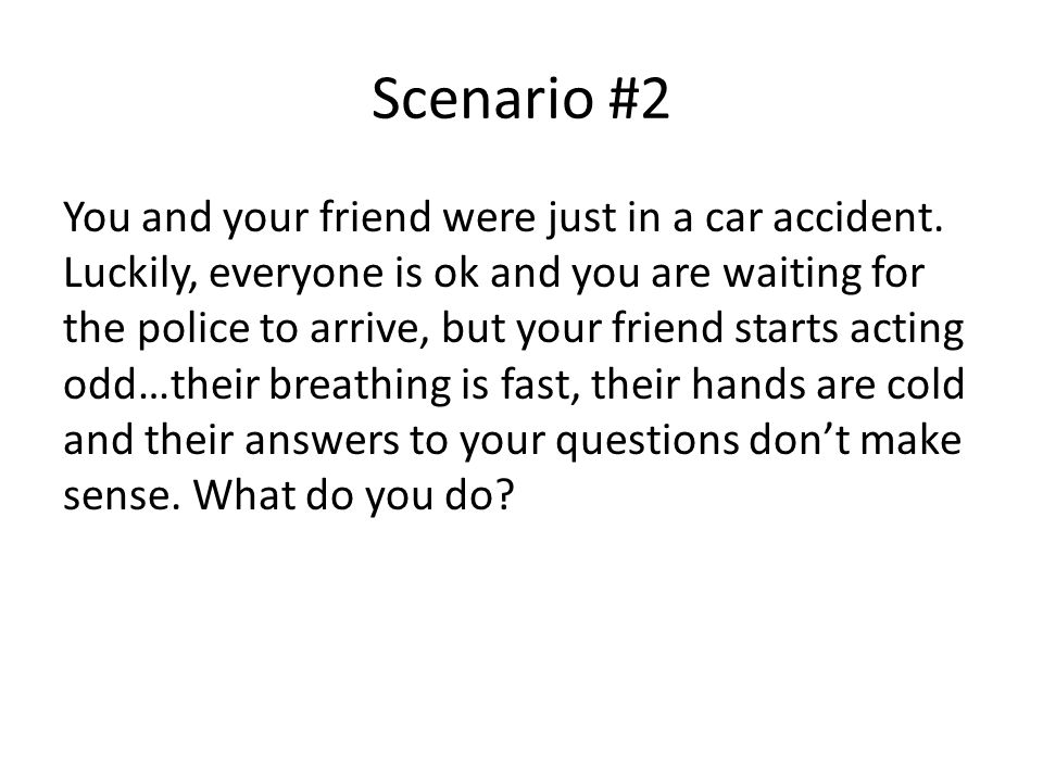 Scenario #2 You and your friend were just in a car accident.