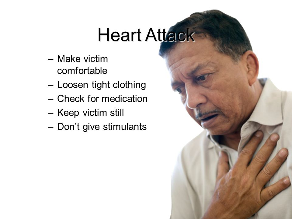 Heart Attack –Make victim comfortable –Loosen tight clothing –Check for medication –Keep victim still –Don't give stimulants