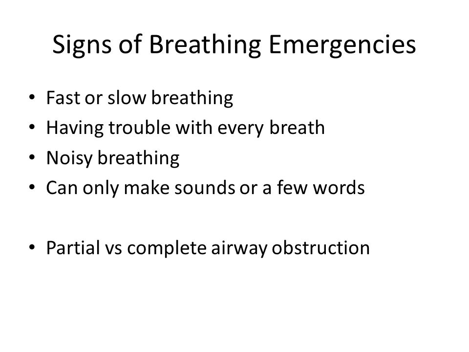 Signs of Breathing Emergencies Fast or slow breathing Having trouble with every breath Noisy breathing Can only make sounds or a few words Partial vs complete airway obstruction