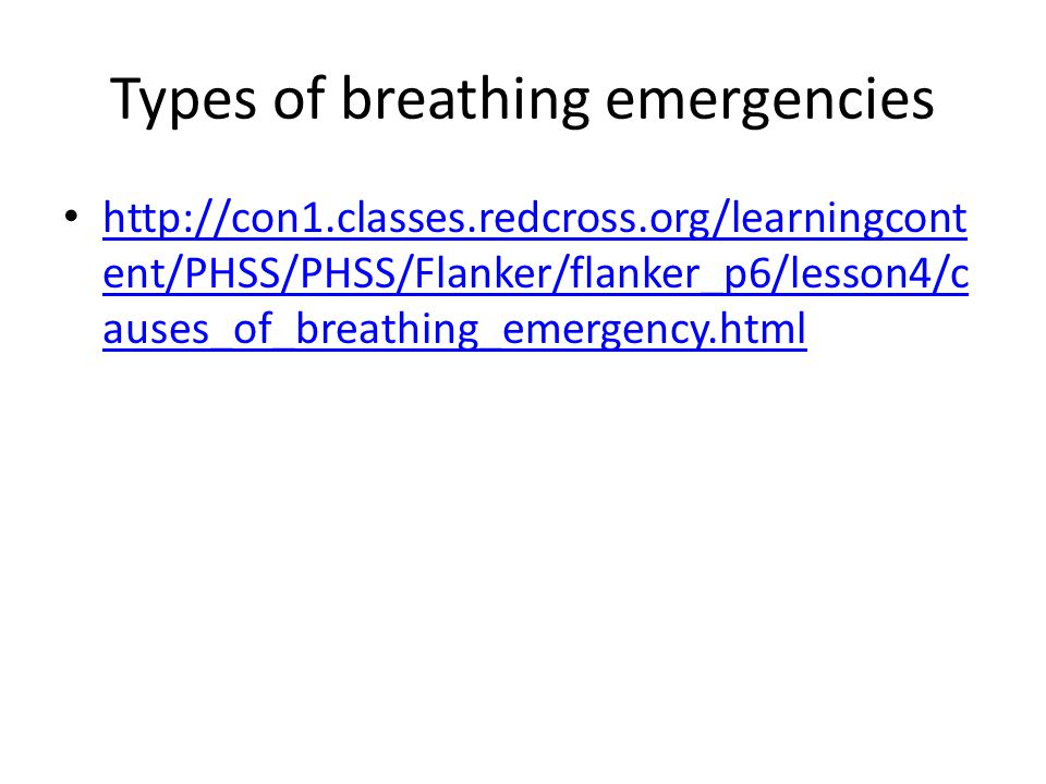 Types of breathing emergencies http://con1.classes.redcross.org/learningcont ent/PHSS/PHSS/Flanker/flanker_p6/lesson4/c auses_of_breathing_emergency.html http://con1.classes.redcross.org/learningcont ent/PHSS/PHSS/Flanker/flanker_p6/lesson4/c auses_of_breathing_emergency.html