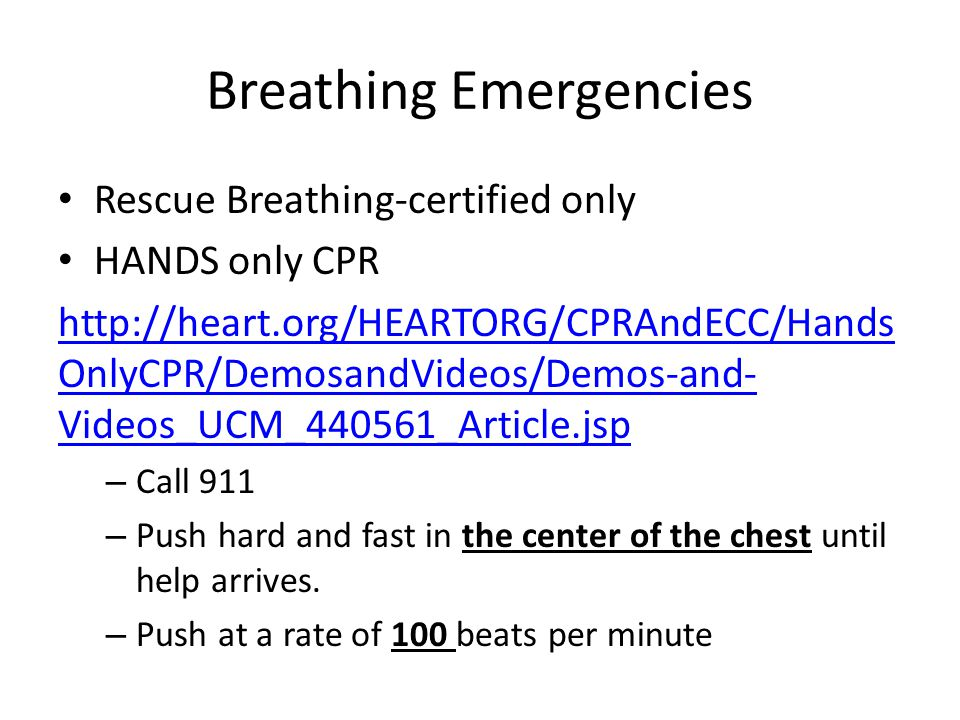 Breathing Emergencies Rescue Breathing-certified only HANDS only CPR http://heart.org/HEARTORG/CPRAndECC/Hands OnlyCPR/DemosandVideos/Demos-and- Videos_UCM_440561_Article.jsp – Call 911 – Push hard and fast in the center of the chest until help arrives.