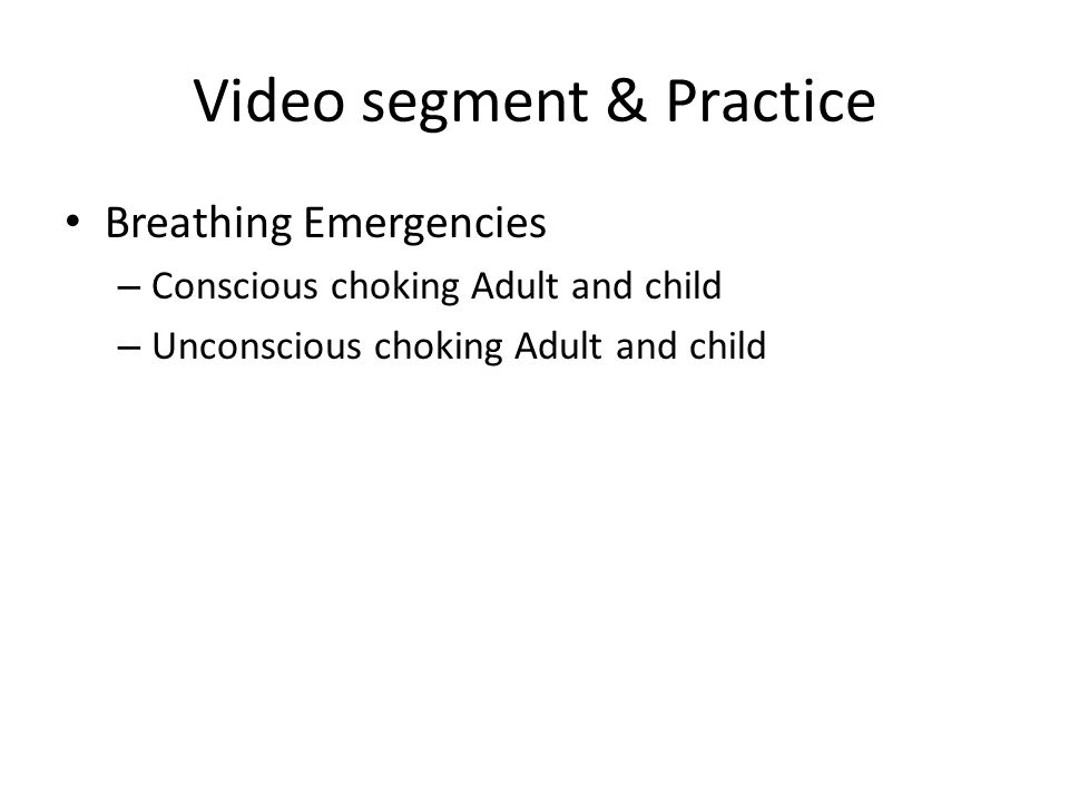 Video segment & Practice Breathing Emergencies – Conscious choking Adult and child – Unconscious choking Adult and child