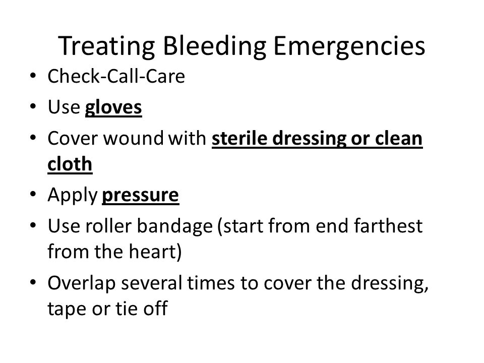 Treating Bleeding Emergencies Check-Call-Care Use gloves Cover wound with sterile dressing or clean cloth Apply pressure Use roller bandage (start from end farthest from the heart) Overlap several times to cover the dressing, tape or tie off