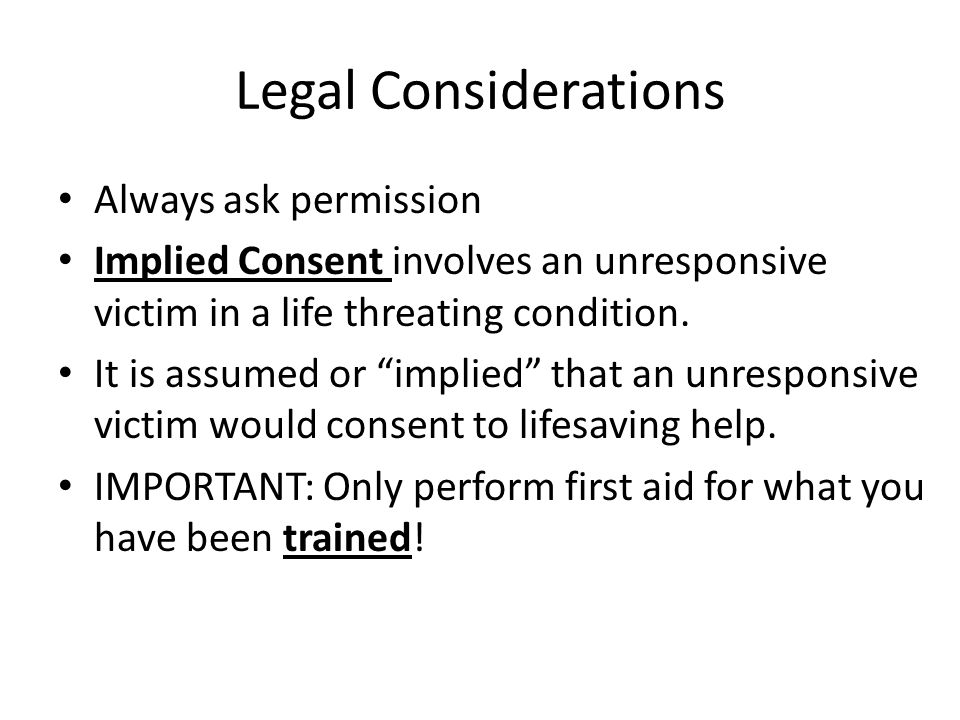 Legal Considerations Always ask permission Implied Consent involves an unresponsive victim in a life threating condition.