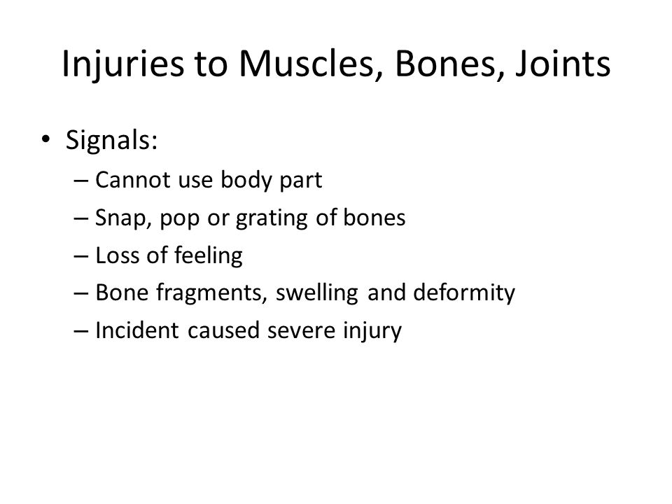 Injuries to Muscles, Bones, Joints Signals: – Cannot use body part – Snap, pop or grating of bones – Loss of feeling – Bone fragments, swelling and deformity – Incident caused severe injury