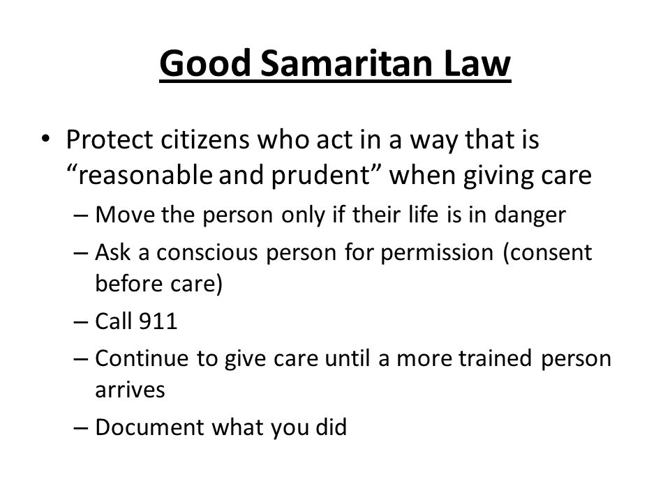 Good Samaritan Law Protect citizens who act in a way that is reasonable and prudent when giving care – Move the person only if their life is in danger – Ask a conscious person for permission (consent before care) – Call 911 – Continue to give care until a more trained person arrives – Document what you did