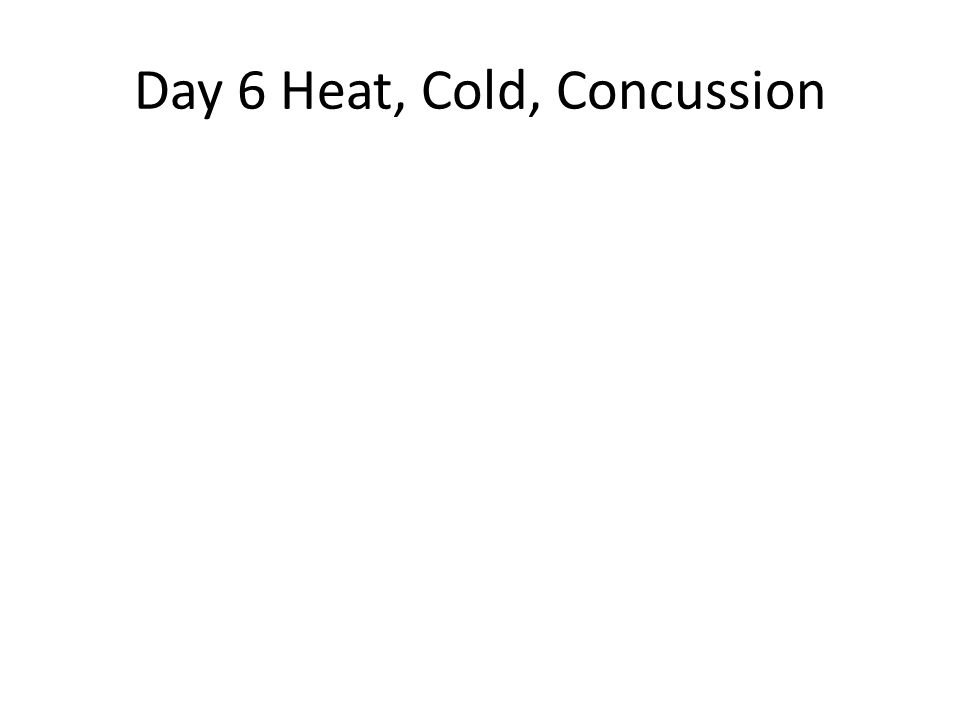 Day 6 Heat, Cold, Concussion